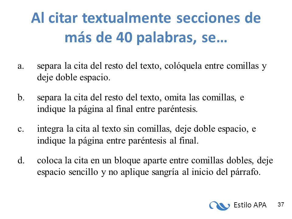 Estilo APA 37 Al citar textualmente secciones de más de 40 palabras, se… a.separa la cita del resto del texto, colóquela entre comillas y deje doble e
