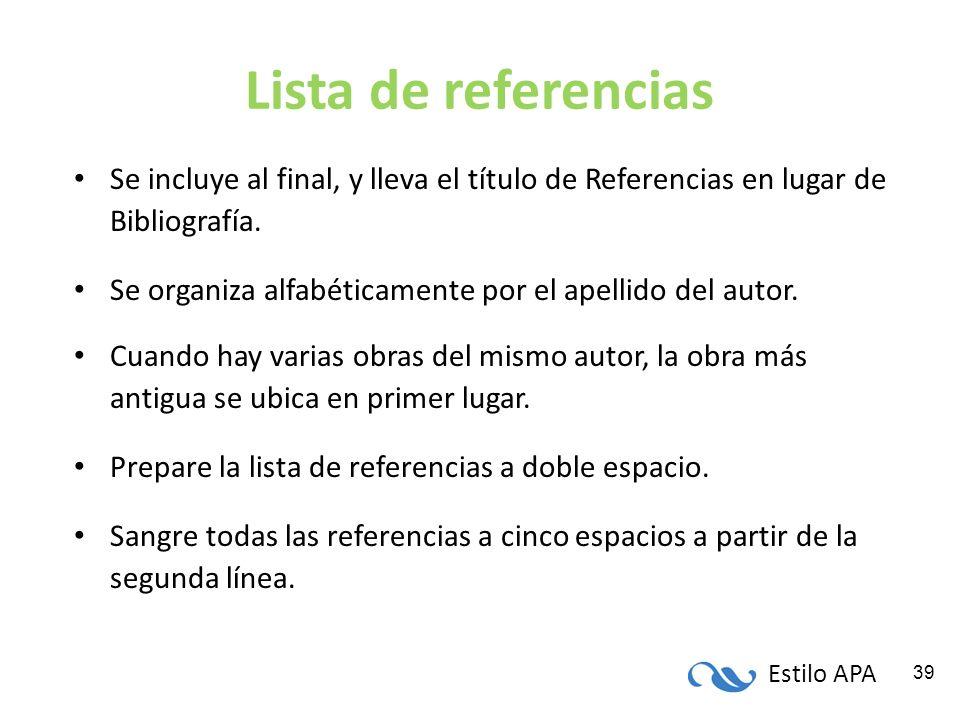 Estilo APA 39 Lista de referencias Se incluye al final, y lleva el título de Referencias en lugar de Bibliografía. Se organiza alfabéticamente por el