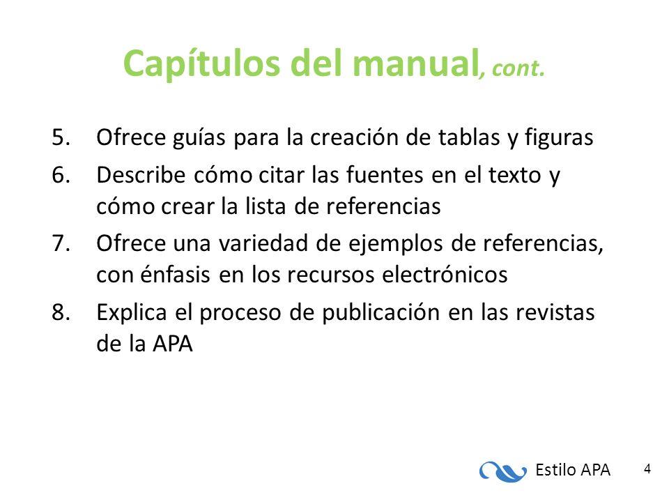 Estilo APA 4 Capítulos del manual, cont. 5.Ofrece guías para la creación de tablas y figuras 6.Describe cómo citar las fuentes en el texto y cómo crea