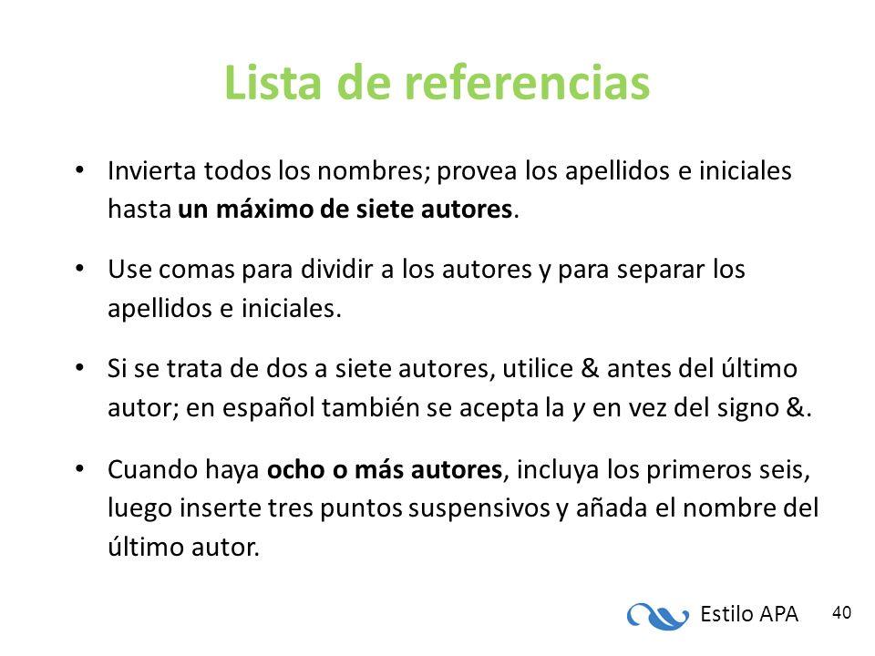 Estilo APA 40 Lista de referencias Invierta todos los nombres; provea los apellidos e iniciales hasta un máximo de siete autores. Use comas para divid