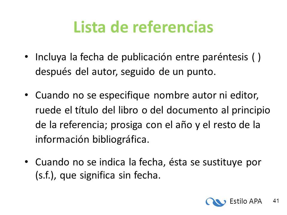 Estilo APA 41 Lista de referencias Incluya la fecha de publicación entre paréntesis ( ) después del autor, seguido de un punto. Cuando no se especifiq