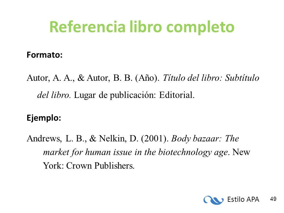 Estilo APA 49 Referencia libro completo Formato: Autor, A. A., & Autor, B. B. (Año). Título del libro: Subtítulo del libro. Lugar de publicación: Edit