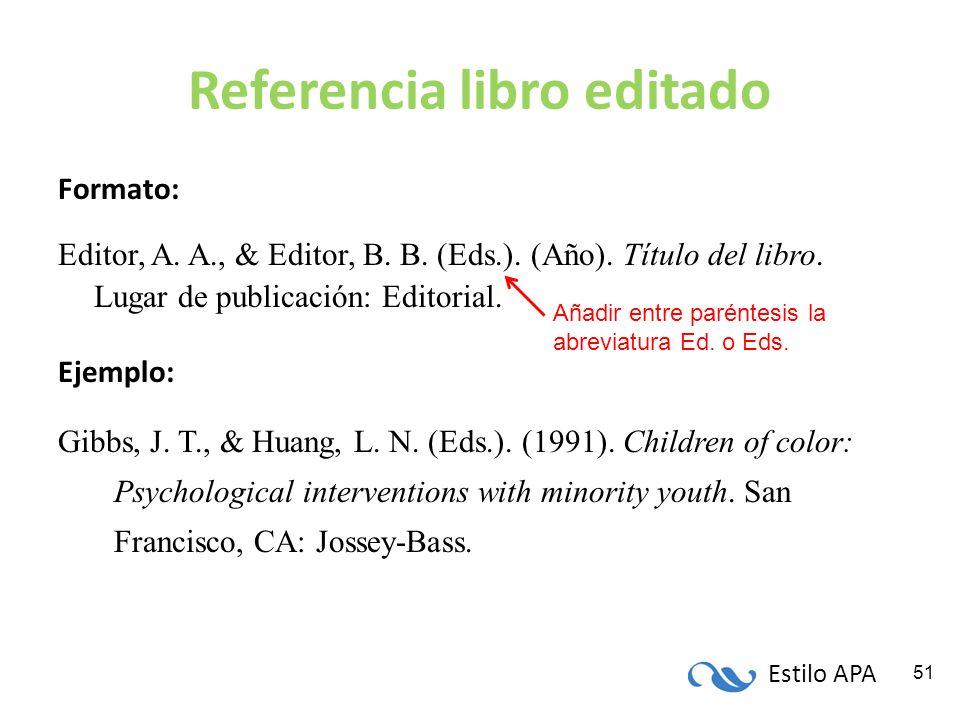 Estilo APA 51 Referencia libro editado Formato: Editor, A. A., & Editor, B. B. (Eds.). (Año). Título del libro. Lugar de publicación: Editorial. Ejemp