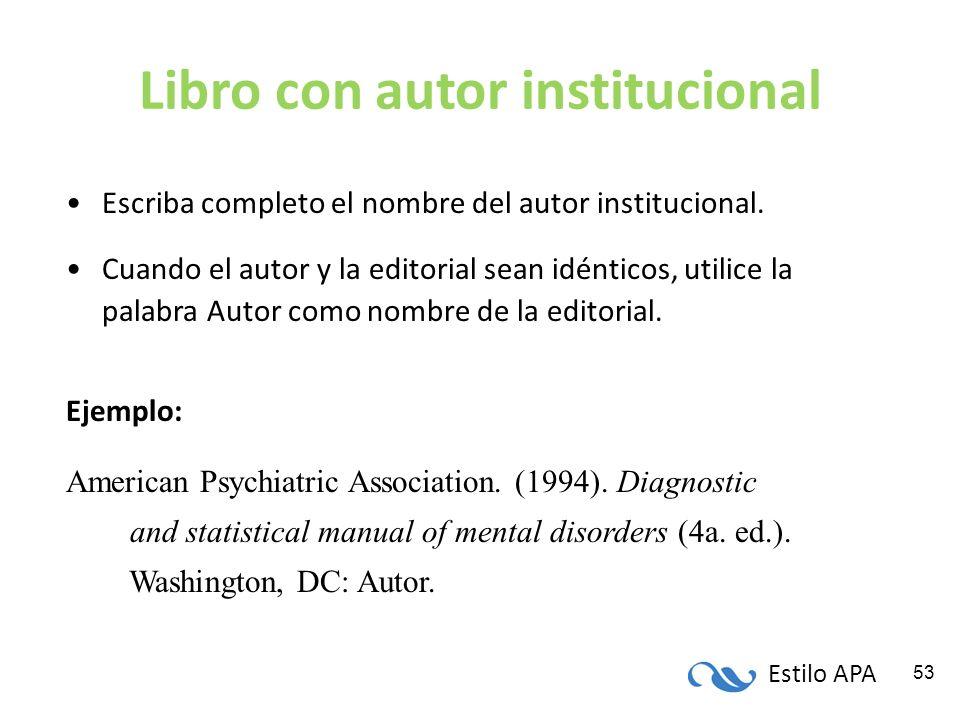 Estilo APA 53 Libro con autor institucional Escriba completo el nombre del autor institucional. Cuando el autor y la editorial sean idénticos, utilice