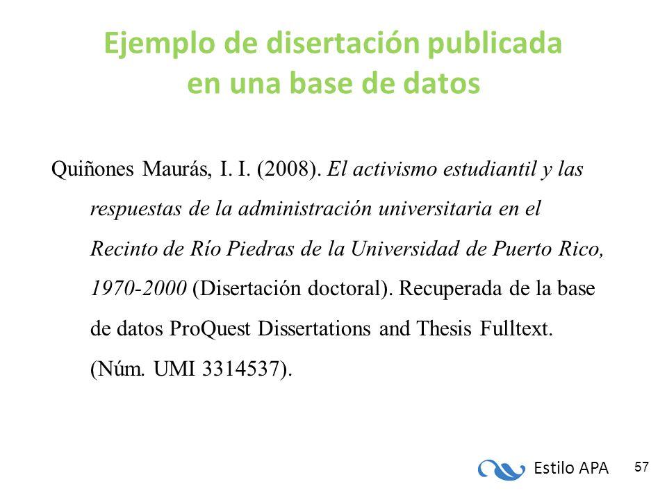 Estilo APA 57 Ejemplo de disertación publicada en una base de datos Quiñones Maurás, I. I. (2008). El activismo estudiantil y las respuestas de la adm
