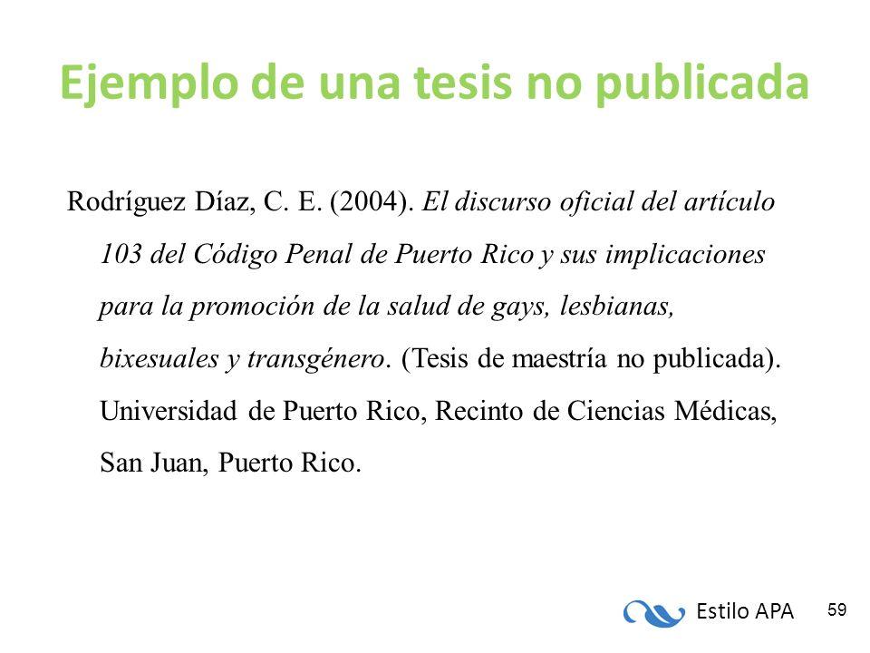Estilo APA 59 Ejemplo de una tesis no publicada Rodríguez Díaz, C. E. (2004). El discurso oficial del artículo 103 del Código Penal de Puerto Rico y s