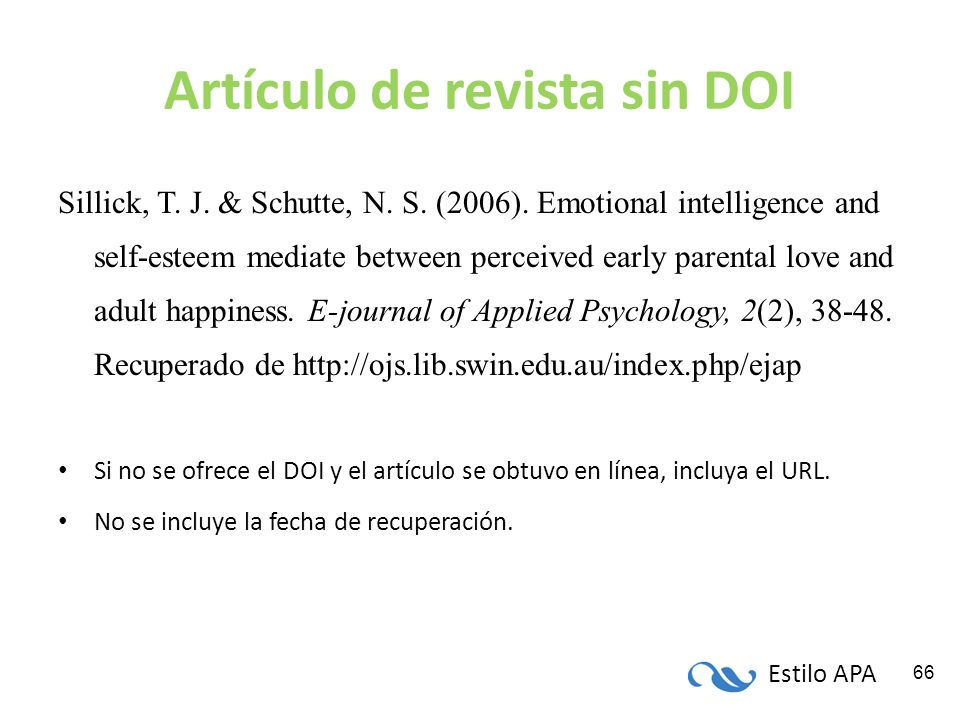 Estilo APA 66 Artículo de revista sin DOI Sillick, T. J. & Schutte, N. S. (2006). Emotional intelligence and self-esteem mediate between perceived ear