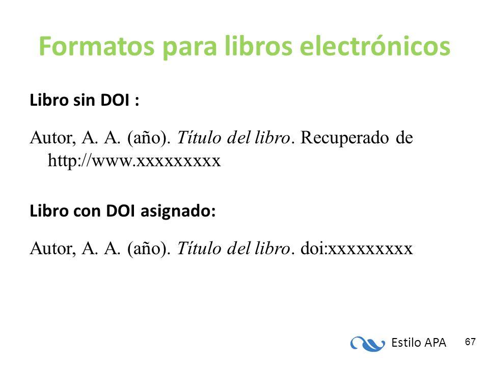 Estilo APA 67 Formatos para libros electrónicos Libro sin DOI : Autor, A. A. (año). Título del libro. Recuperado de http://www.xxxxxxxxx Libro con DOI