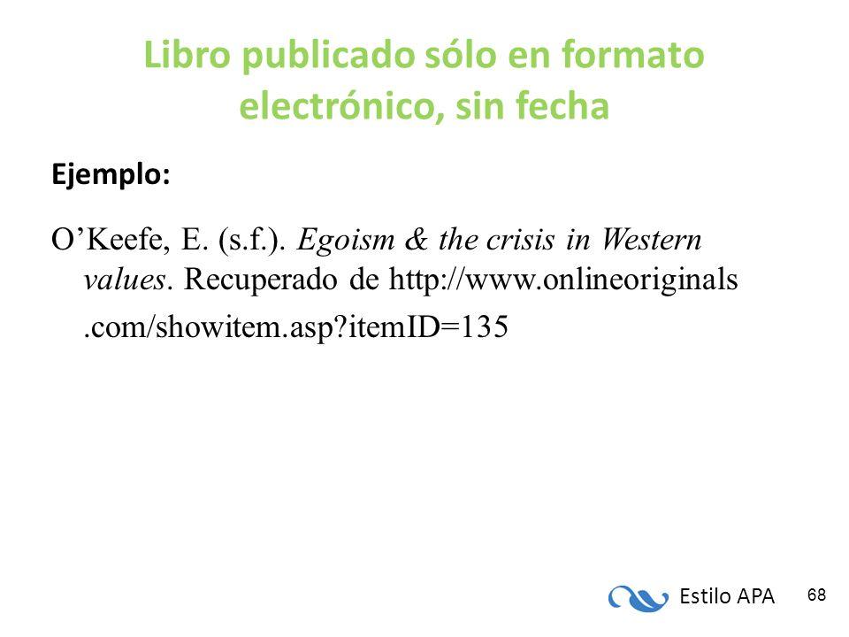 Estilo APA 68 Libro publicado sólo en formato electrónico, sin fecha Ejemplo: OKeefe, E. (s.f.). Egoism & the crisis in Western values. Recuperado de