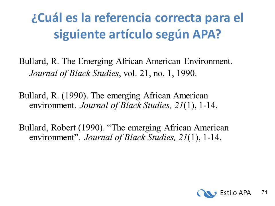 Estilo APA 71 ¿Cuál es la referencia correcta para el siguiente artículo según APA? Bullard, R. The Emerging African American Environment. Journal of