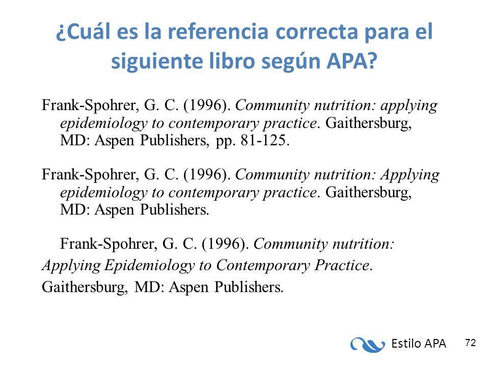 Estilo APA 72 ¿Cuál es la referencia correcta para el siguiente libro según APA? Frank-Spohrer, G. C. (1996). Community nutrition: applying epidemiolo