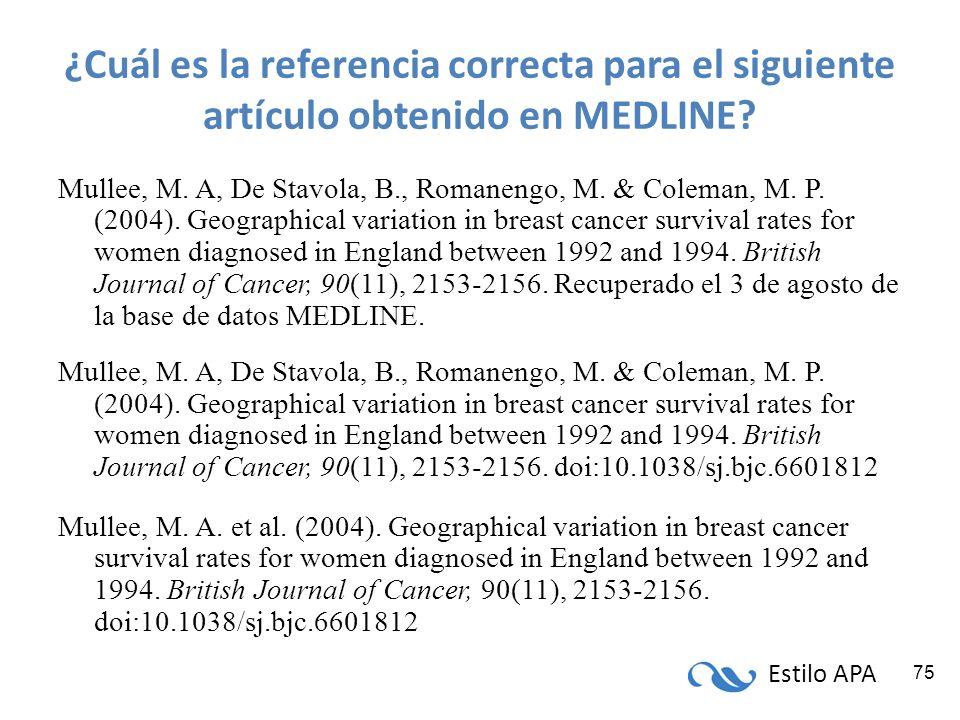 Estilo APA 75 ¿Cuál es la referencia correcta para el siguiente artículo obtenido en MEDLINE? Mullee, M. A, De Stavola, B., Romanengo, M. & Coleman, M