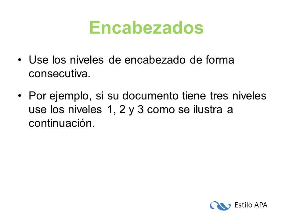 Estilo APA Encabezados Use los niveles de encabezado de forma consecutiva. Por ejemplo, si su documento tiene tres niveles use los niveles 1, 2 y 3 co