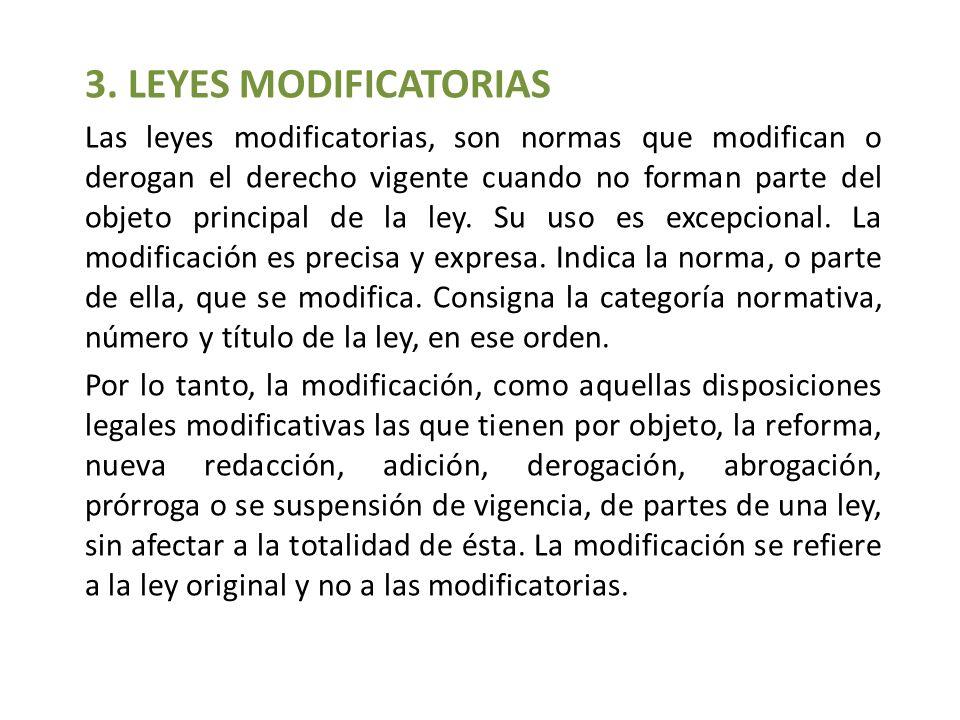 3. LEYES MODIFICATORIAS Las leyes modificatorias, son normas que modifican o derogan el derecho vigente cuando no forman parte del objeto principal de