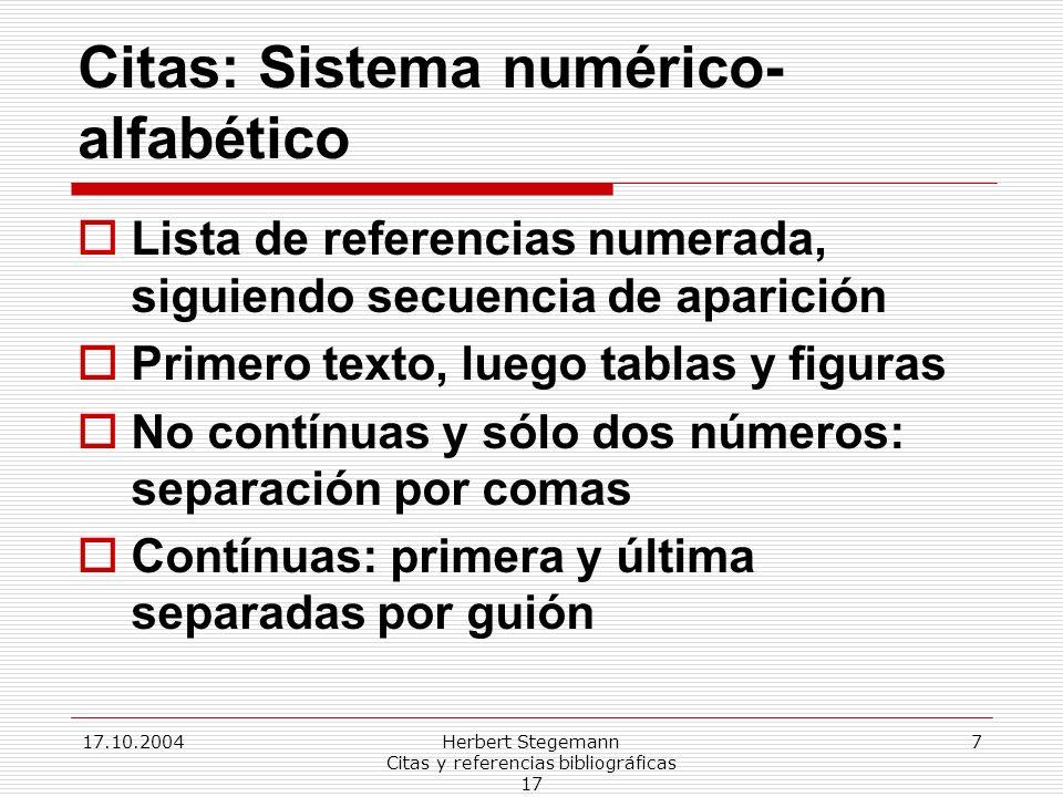 17.10.2004Herbert Stegemann Citas y referencias bibliográficas 17 7 Citas: Sistema numérico- alfabético Lista de referencias numerada, siguiendo secuencia de aparición Primero texto, luego tablas y figuras No contínuas y sólo dos números: separación por comas Contínuas: primera y última separadas por guión