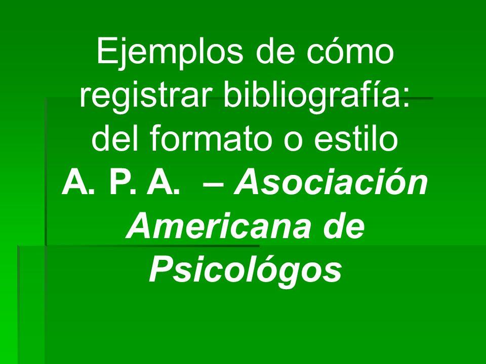 Ejemplos de cómo registrar bibliografía: del formato o estilo A. P. A. – Asociación Americana de Psicológos