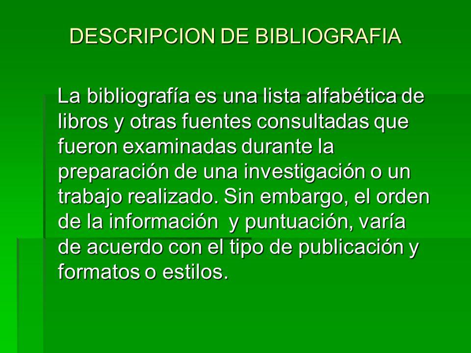 DESCRIPCION DE BIBLIOGRAFIA La bibliografía es una lista alfabética de libros y otras fuentes consultadas que fueron examinadas durante la preparación