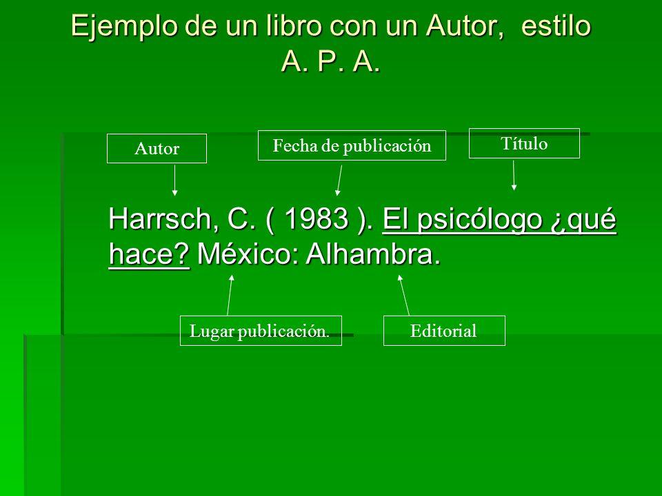 Ejemplo de un libro con un Autor, estilo A. P. A. Harrsch, C. ( 1983 ). El psicólogo ¿qué hace? México: Alhambra. Harrsch, C. ( 1983 ). El psicólogo ¿