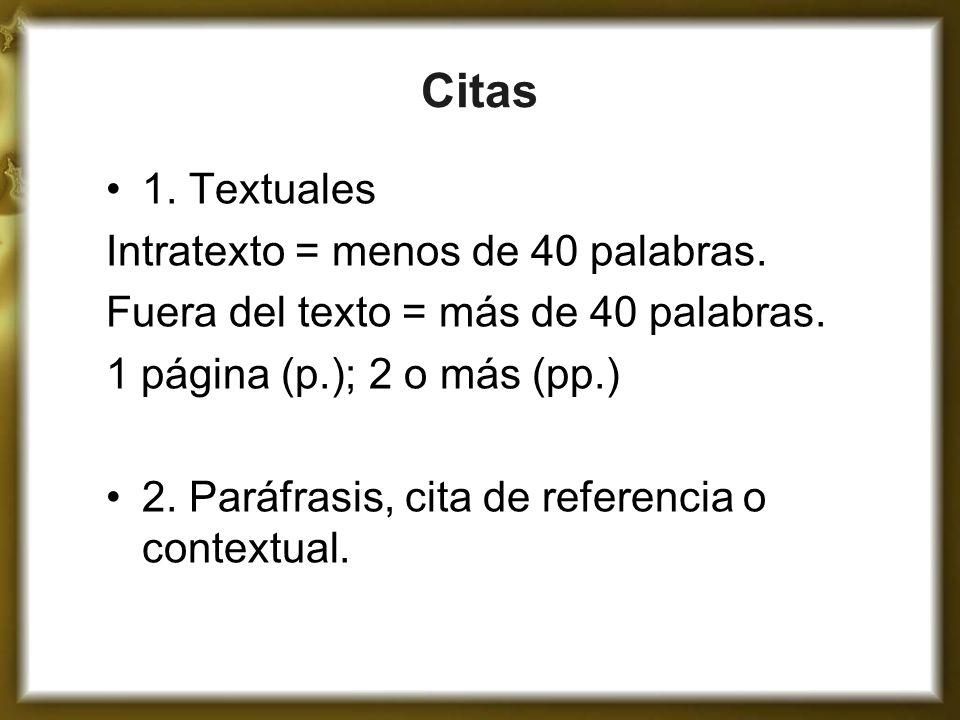 Citas 1. Textuales Intratexto = menos de 40 palabras. Fuera del texto = más de 40 palabras. 1 página (p.); 2 o más (pp.) 2. Paráfrasis, cita de refere