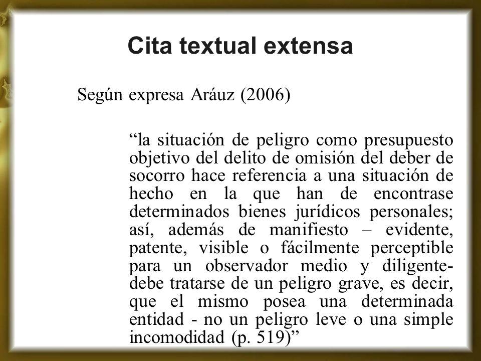 Cita textual extensa Según expresa Aráuz (2006) la situación de peligro como presupuesto objetivo del delito de omisión del deber de socorro hace refe