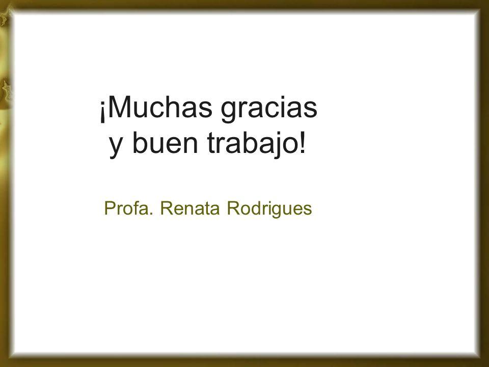 ¡Muchas gracias y buen trabajo! Profa. Renata Rodrigues