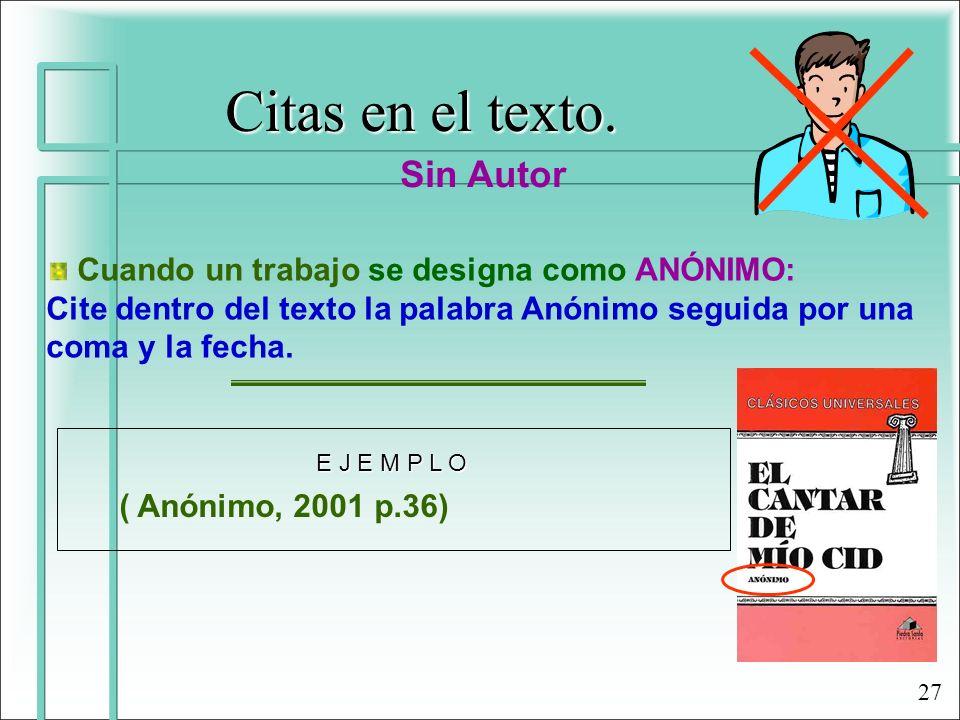 Citas en el texto. Sin Autor Cuando un trabajo se designa como ANÓNIMO: Cite dentro del texto la palabra Anónimo seguida por una coma y la fecha. ( An