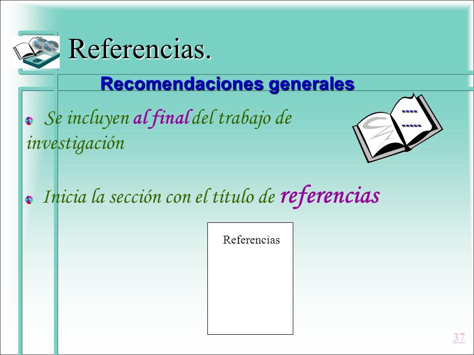 Referencias. Se incluyen al final del trabajo de investigación Inicia la sección con el título de referencias Recomendaciones generales Referencias --