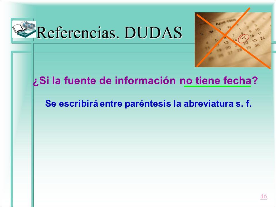 Referencias. DUDAS ¿Si la fuente de información no tiene fecha? Se escribirá entre paréntesis la abreviatura s. f. 46