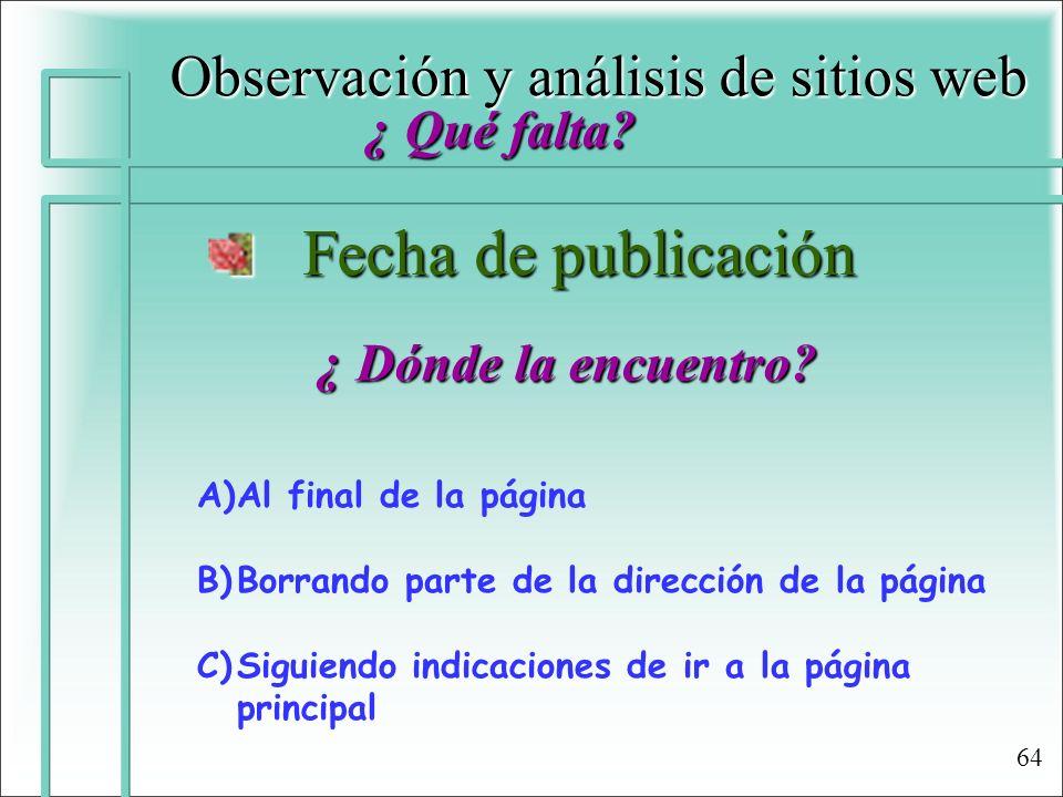 Observación y análisis de sitios web ¿ Qué falta? Fecha de publicación Fecha de publicación ¿ Dónde la encuentro? A)Al final de la página B)Borrando p