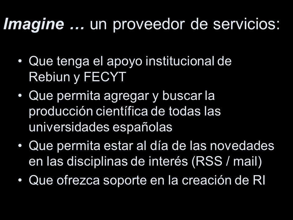 Imagine … un proveedor de servicios: Que tenga el apoyo institucional de Rebiun y FECYT Que permita agregar y buscar la producción científica de todas las universidades españolas Que permita estar al día de las novedades en las disciplinas de interés (RSS / mail) Que ofrezca soporte en la creación de RI