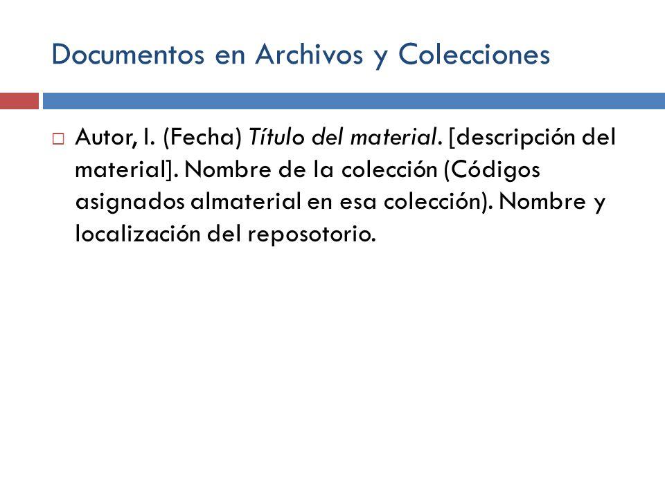 Documentos en Archivos y Colecciones Autor, I. (Fecha) Título del material. [descripción del material]. Nombre de la colección (Códigos asignados alma