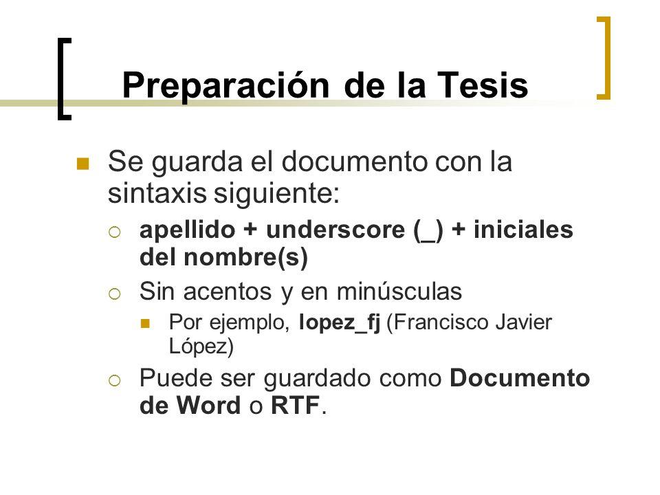 Preparación de la Tesis Se guarda el documento con la sintaxis siguiente: apellido + underscore (_) + iniciales del nombre(s) Sin acentos y en minúscu