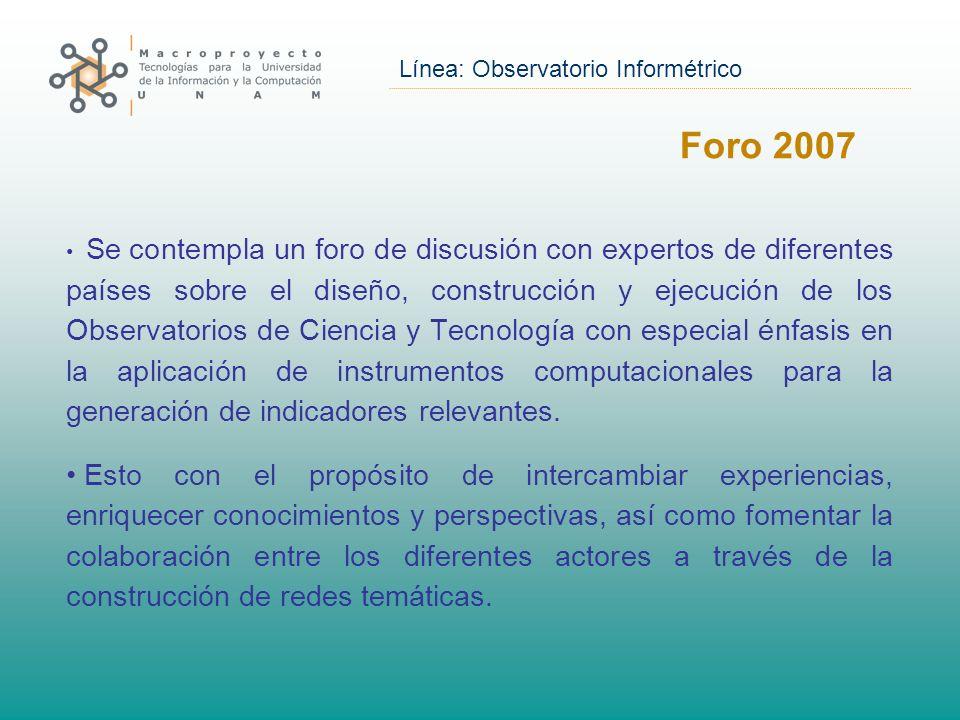 Línea: Observatorio Informétrico Foro 2007 Se contempla un foro de discusión con expertos de diferentes países sobre el diseño, construcción y ejecución de los Observatorios de Ciencia y Tecnología con especial énfasis en la aplicación de instrumentos computacionales para la generación de indicadores relevantes.