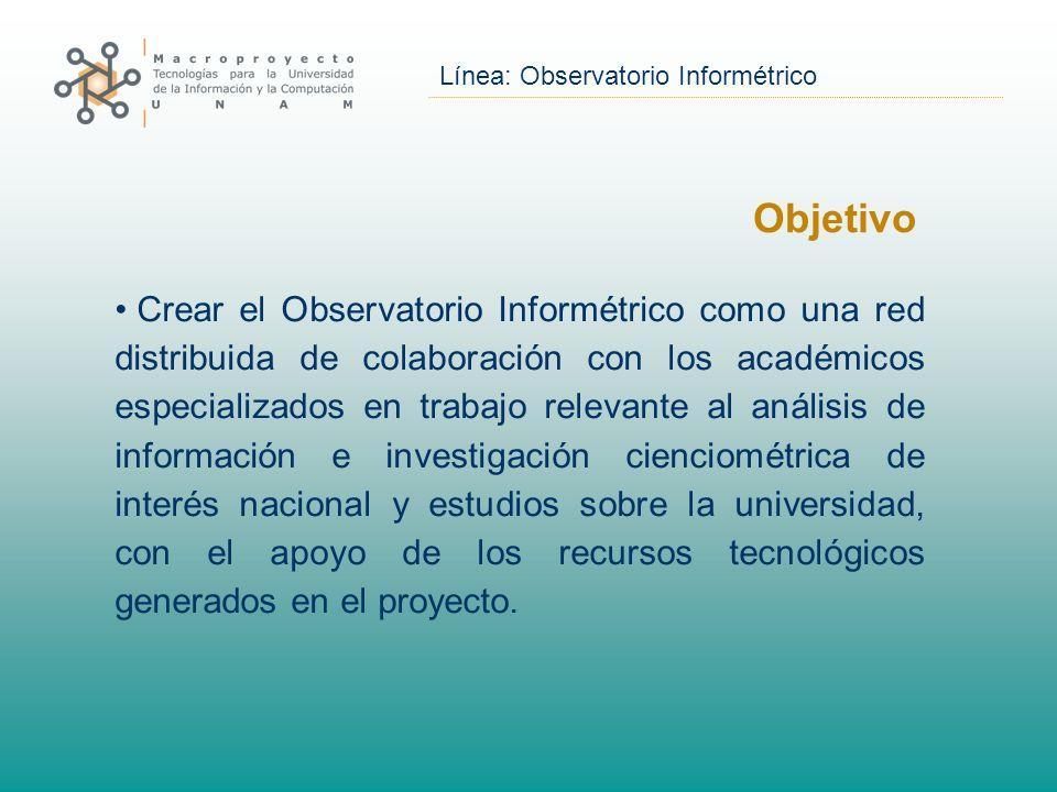 Línea: Observatorio Informétrico Objetivo Crear el Observatorio Informétrico como una red distribuida de colaboración con los académicos especializados en trabajo relevante al análisis de información e investigación cienciométrica de interés nacional y estudios sobre la universidad, con el apoyo de los recursos tecnológicos generados en el proyecto.