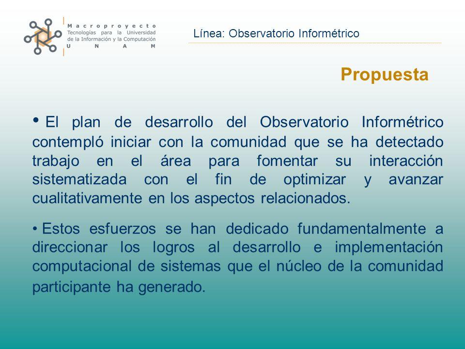 Línea: Observatorio Informétrico Propuesta El plan de desarrollo del Observatorio Informétrico contempló iniciar con la comunidad que se ha detectado trabajo en el área para fomentar su interacción sistematizada con el fin de optimizar y avanzar cualitativamente en los aspectos relacionados.