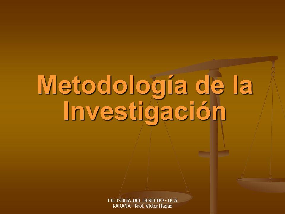 FILOSOFIA DEL DERECHO - UCA PARANA - Prof. Victor Hadad Metodología de la Investigación
