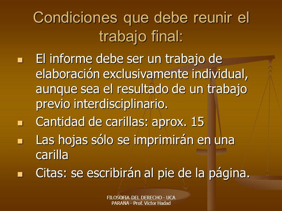 FILOSOFIA DEL DERECHO - UCA PARANA - Prof. Victor Hadad Condiciones que debe reunir el trabajo final: El informe debe ser un trabajo de elaboración ex