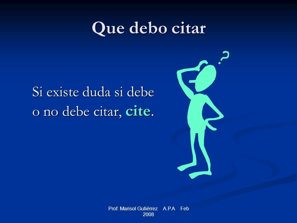 Prof. Marisol Gutiérrez A.P.A Feb 2008 Que debo citar Si existe duda si debe o no debe citar, cite.