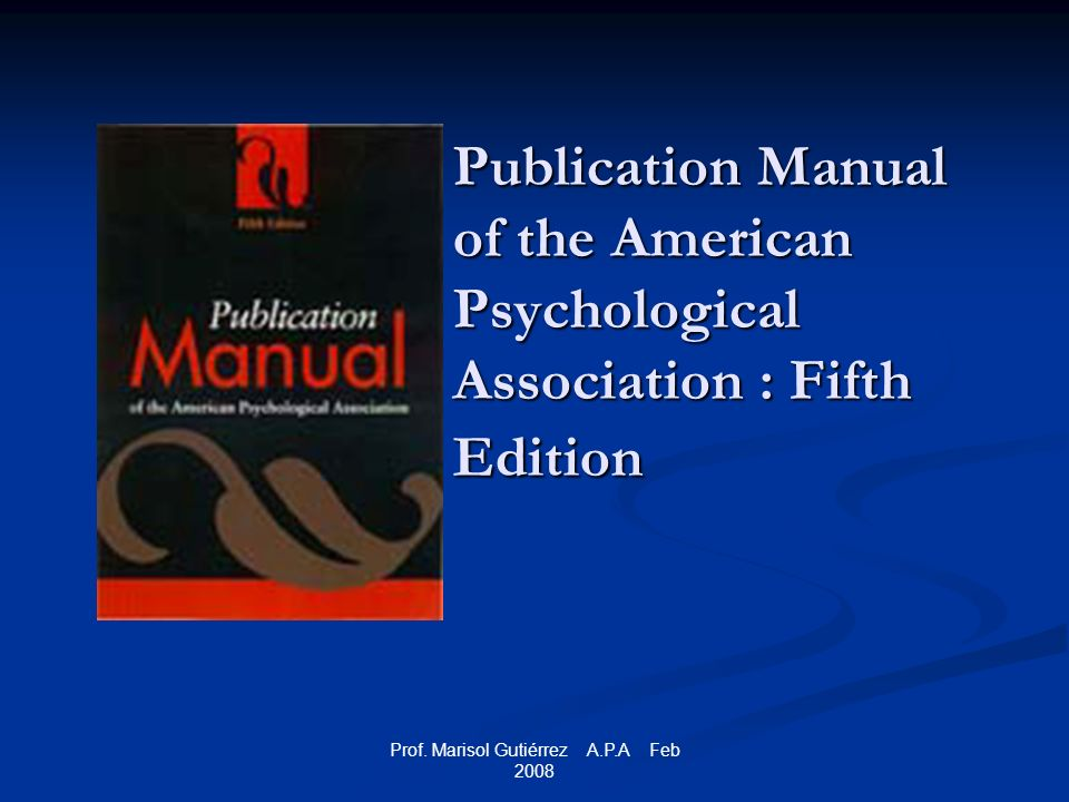Prof. Marisol Gutiérrez A.P.A Feb 2008 Publication Manual of the American Psychological Association : Fifth Edition
