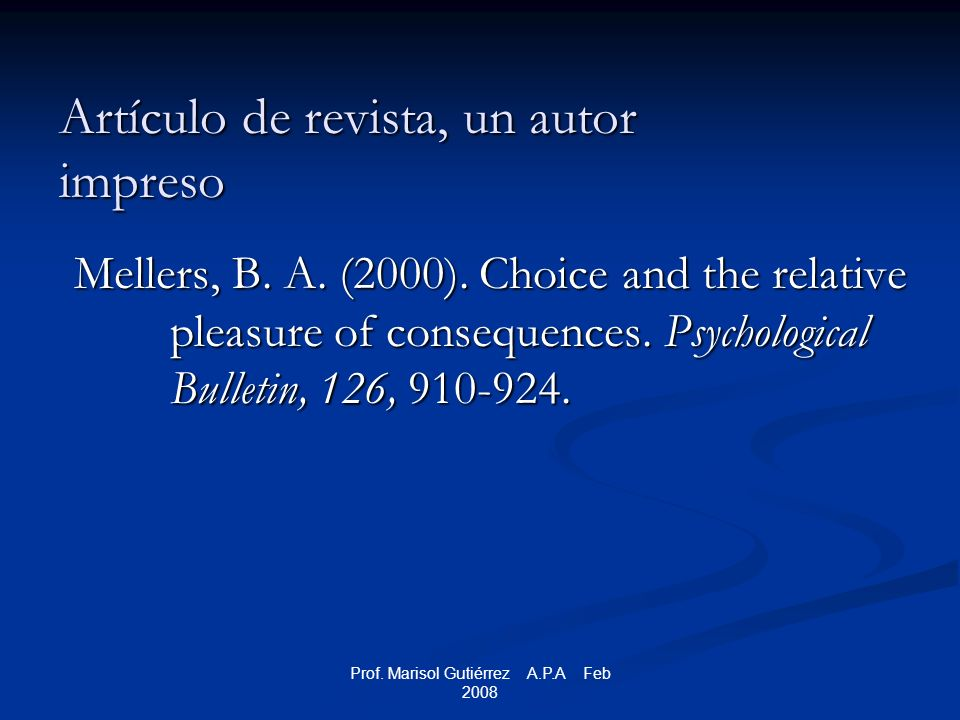 Prof. Marisol Gutiérrez A.P.A Feb 2008 Artículo de revista, un autor impreso Mellers, B. A. (2000). Choice and the relative pleasure of consequences.