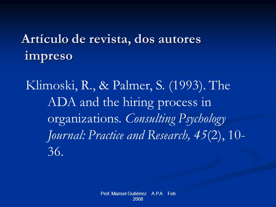 Prof. Marisol Gutiérrez A.P.A Feb 2008 Artículo de revista, dos autores impreso Klimoski, R., & Palmer, S. (1993). The ADA and the hiring process in o
