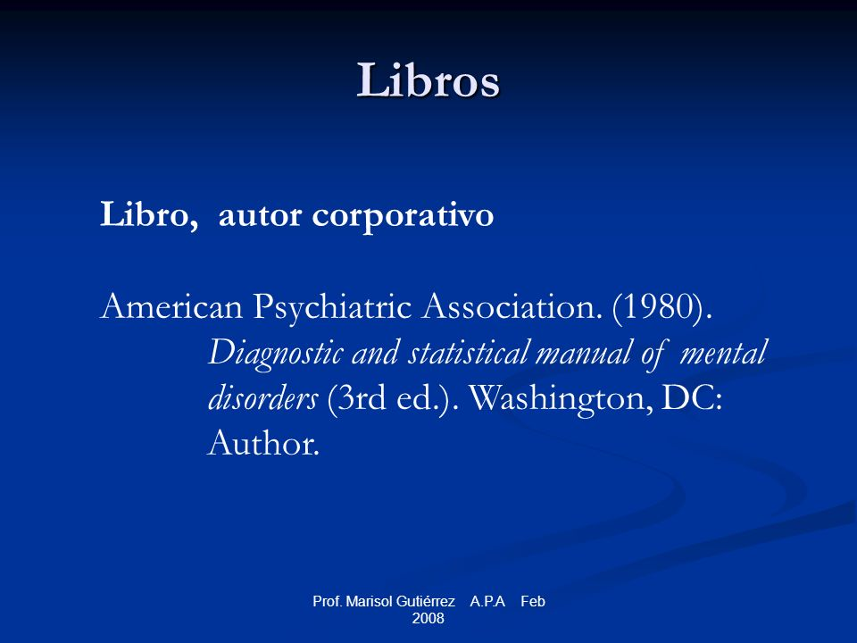 Prof. Marisol Gutiérrez A.P.A Feb 2008 Libros Libro, autor corporativo American Psychiatric Association. (1980). Diagnostic and statistical manual of