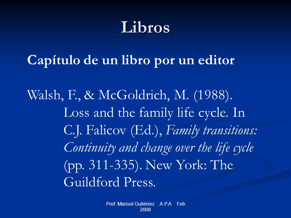 Prof. Marisol Gutiérrez A.P.A Feb 2008 Libros Capítulo de un libro por un editor Walsh, F., & McGoldrich, M. (1988). Loss and the family life cycle. I