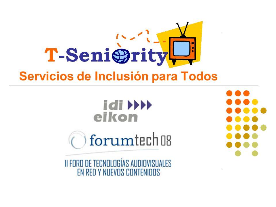 Un proyecto europeo (Programa CIP-PSP) Participan 7 Estados Miembros Liderado por IDI EIKON desde España Para el despliegue de mercado de servicios innovadores de e-Inclusión desarrollados en Europa Basados en la Plataforma Seniority y Personas Mayores Viabilidad y Sostenibilidad como conceptos clave Modelo de negocio a definir en los 2 años que dura la experiencia (2008 – 2010) Software como servicio (SaaS) Gift Economy – Gratis para el usuario final ¿Qué es T-Seniority?