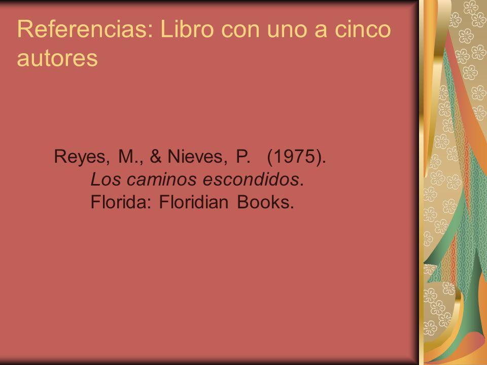 Referencias: Libro con uno a cinco autores Reyes, M., & Nieves, P. (1975). Los caminos escondidos. Florida: Floridian Books.