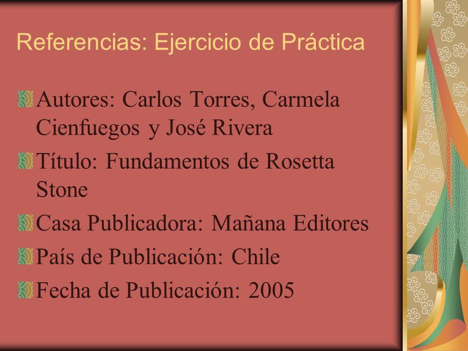 Referencias: Ejercicio de Práctica Autores: Carlos Torres, Carmela Cienfuegos y José Rivera Título: Fundamentos de Rosetta Stone Casa Publicadora: Mañ