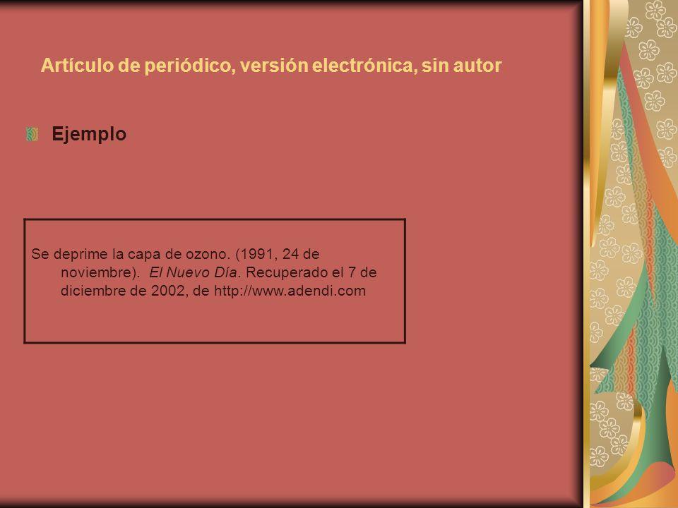 Artículo de periódico, versión electrónica, sin autor Ejemplo Se deprime la capa de ozono. (1991, 24 de noviembre). El Nuevo Día. Recuperado el 7 de d