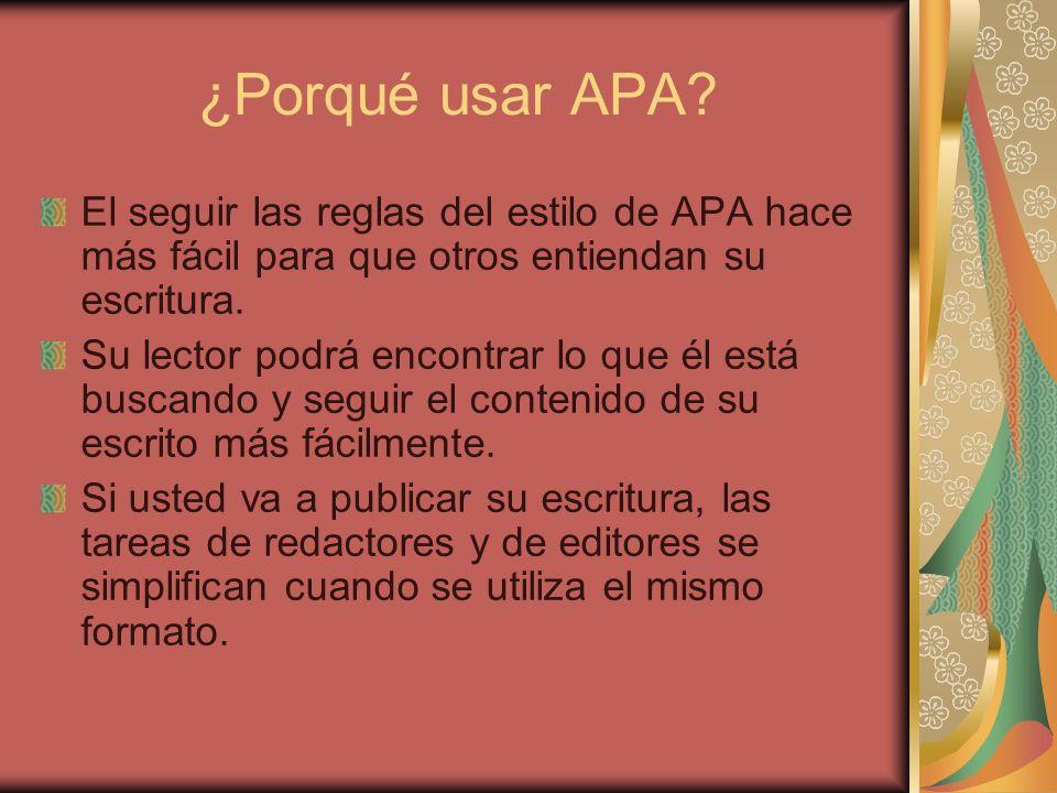 ¿Porqué usar APA? El seguir las reglas del estilo de APA hace más fácil para que otros entiendan su escritura. Su lector podrá encontrar lo que él est