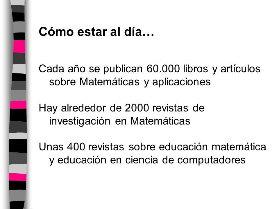 Cómo estar al día… Cada año se publican 60.000 libros y artículos sobre Matemáticas y aplicaciones Hay alrededor de 2000 revistas de investigación en Matemáticas Unas 400 revistas sobre educación matemática y educación en ciencia de computadores