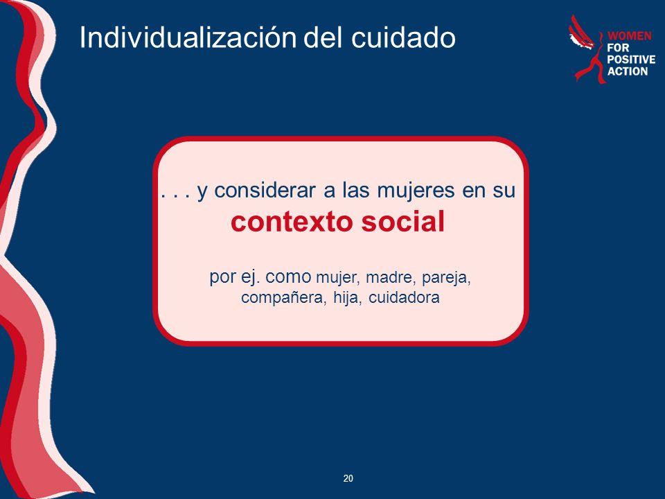 20 Individualización del cuidado... y considerar a las mujeres en su contexto social por ej. como mujer, madre, pareja, compañera, hija, cuidadora